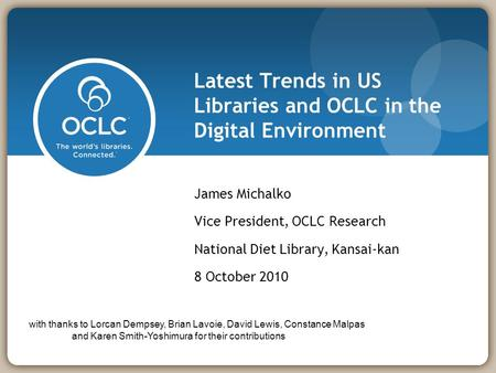 Latest Trends in US Libraries and OCLC in the Digital Environment James Michalko Vice President, OCLC Research National Diet Library, Kansai-kan 8 October.