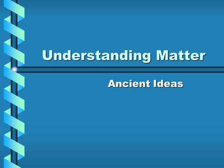 Understanding Matter Ancient Ideas. Socrates 4 types of matter –Earth, air, fire and water.