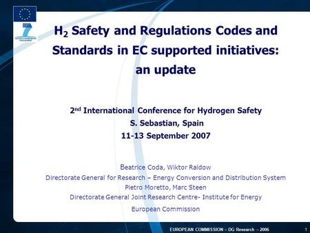 FP7 - August 2005 1 EUROPEAN COMMISSION – DG Research – 2006 1 H 2 Safety and Regulations Codes and Standards in EC supported initiatives: an update 2.
