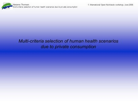 Multi-criteria selection of human health scenarios due to private consumption 1. International Open Nomiracle workshop, June 2006 Marianne Thomsen Multi-criteria.