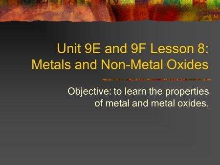 Unit 9E and 9F Lesson 8: Metals and Non-Metal Oxides Objective: to learn the properties of metal and metal oxides.