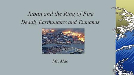 Japan and the Ring of Fire Deadly Earthquakes and Tsunamis Mr. Mac.