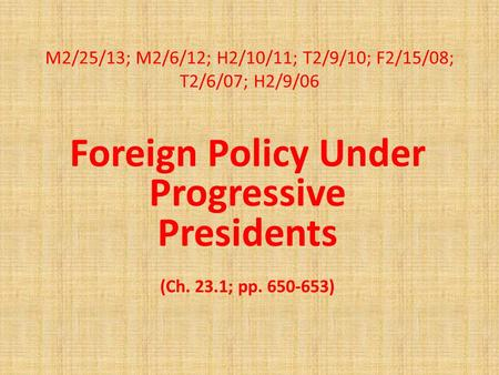 M2/25/13; M2/6/12; H2/10/11; T2/9/10; F2/15/08; T2/6/07; H2/9/06 Foreign Policy Under Progressive Presidents (Ch. 23.1; pp. 650-653)