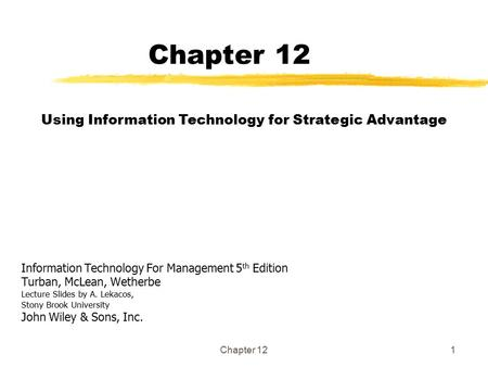 Chapter 121 Information Technology For Management 5 th Edition Turban, McLean, Wetherbe Lecture Slides by A. Lekacos, Stony Brook University John Wiley.