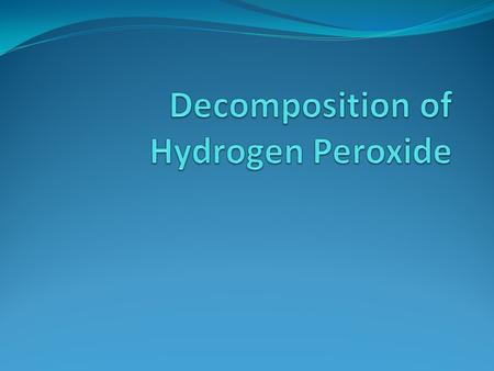 The decomposition of hydrogen peroxide in aqueous solution happens very slowly. A catalyst can be used to speed up this reaction. Objectives: Conduct.