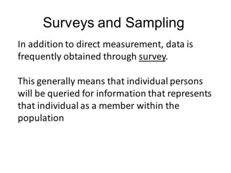 In addition to direct measurement, data is frequently obtained through survey. This generally means that individual persons will be queried for information.