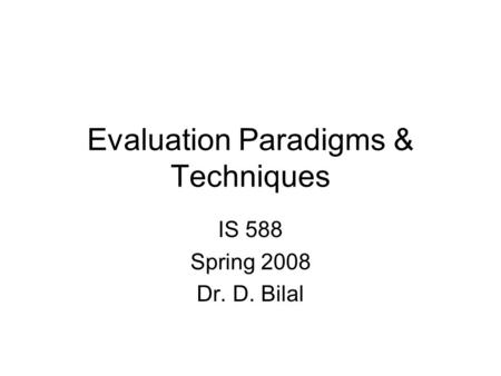 Evaluation Paradigms & Techniques IS 588 Spring 2008 Dr. D. Bilal.