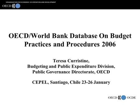 OECD/World Bank Database On Budget Practices and Procedures 2006 Teresa Curristine, Budgeting and Public Expenditure Division, Public Governance Directorate,