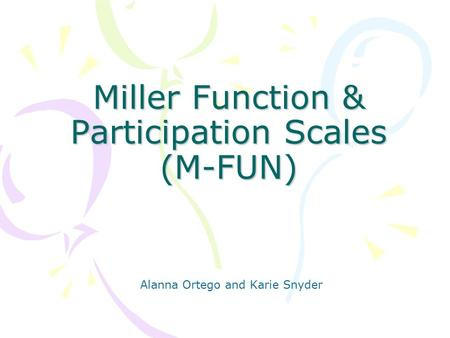Miller Function & Participation Scales (M-FUN) Alanna Ortego and Karie Snyder.