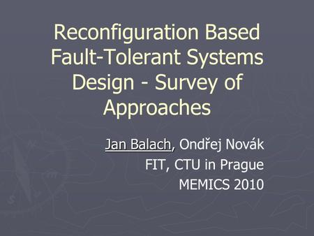 Reconfiguration Based Fault-Tolerant Systems Design - Survey of Approaches Jan Balach, Jan Balach, Ondřej Novák FIT, CTU in Prague MEMICS 2010.