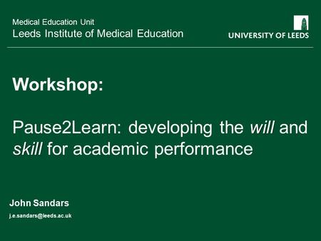 School of something FACULTY OF OTHER Medical Education Unit Leeds Institute of Medical Education will skill Workshop: Pause2Learn: developing the will.