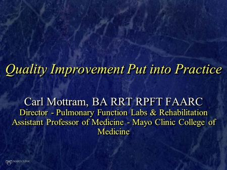 Quality Improvement Put into Practice Carl Mottram, BA RRT RPFT FAARC Director - Pulmonary Function Labs & Rehabilitation Assistant Professor of Medicine.