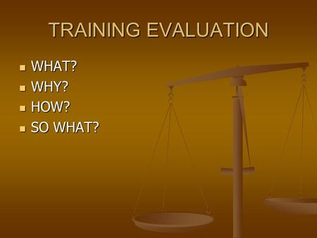 TRAINING EVALUATION WHAT? WHAT? WHY? WHY? HOW? HOW? SO WHAT? SO WHAT?
