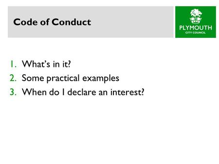 Code of Conduct 1.What's in it? 2.Some practical examples 3.When do I declare an interest?