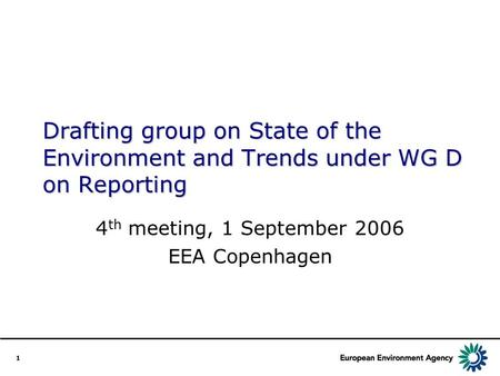 1 Drafting group on State of the Environment and Trends under WG D on Reporting 4 th meeting, 1 September 2006 EEA Copenhagen.