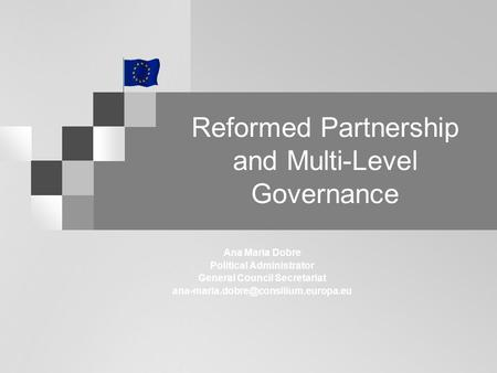 Reformed Partnership and Multi-Level Governance Ana Maria Dobre Political Administrator General Council Secretariat