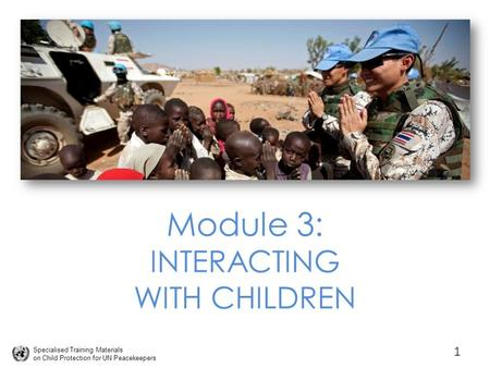 Specialised Training Materials on Child Protection for UN Peacekeepers Module 3: INTERACTING WITH CHILDREN 1.