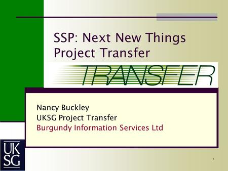 1 SSP: Next New Things Project Transfer Nancy Buckley UKSG Project Transfer Burgundy Information Services Ltd.