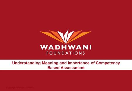 © Copyright Wadhwani Foundation Understanding Meaning and Importance of Competency Based Assessment.