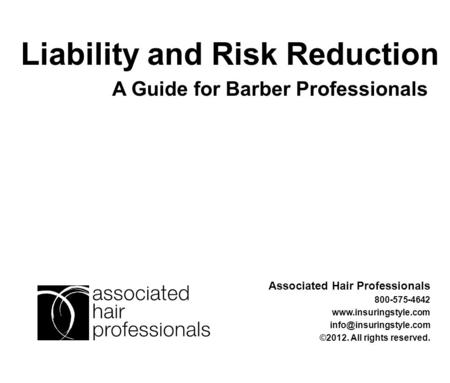 A Guide for Barber Professionals Liability and Risk Reduction Associated Hair Professionals 800-575-4642  ©2012.
