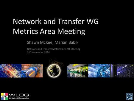 Network and Transfer WG Metrics Area Meeting Shawn McKee, Marian Babik Network and Transfer Metrics Kick-off Meeting 26 h November 2014.