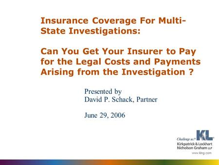 Www.klng.com Presented by David P. Schack, Partner June 29, 2006 Insurance Coverage For Multi- State Investigations: Can You Get Your Insurer to Pay for.