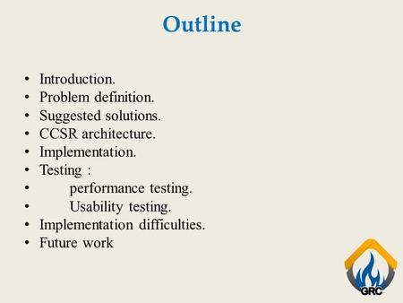 Outline Introduction. Problem definition. Suggested solutions. CCSR architecture. Implementation. Testing : performance testing. Usability testing. Implementation.