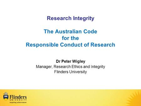 Research Integrity The Australian Code for the Responsible Conduct of Research Dr Peter Wigley Manager, Research Ethics and Integrity Flinders University.