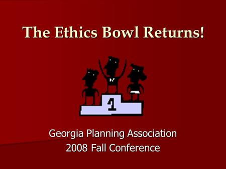 The Ethics Bowl Returns! Georgia Planning Association 2008 Fall Conference.