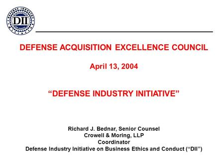 "DEFENSE ACQUISITION EXCELLENCE COUNCIL April 13, 2004 ""DEFENSE INDUSTRY INITIATIVE"" Richard J. Bednar, Senior Counsel Crowell & Moring, LLP Coordinator."
