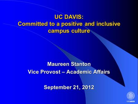 UC DAVIS: Committed to a positive and inclusive campus culture Maureen Stanton Vice Provost – Academic Affairs September 21, 2012.