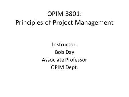 OPIM 3801: Principles of Project Management Instructor: Bob Day Associate Professor OPIM Dept.