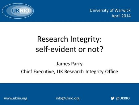 Research Integrity: self-evident or not? James Parry Chief Executive, UK Research Integrity Office University of Warwick April 2014