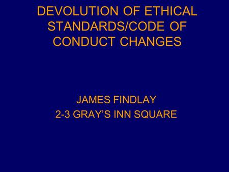 DEVOLUTION OF ETHICAL STANDARDS/CODE OF CONDUCT CHANGES JAMES FINDLAY 2-3 GRAY'S INN SQUARE.