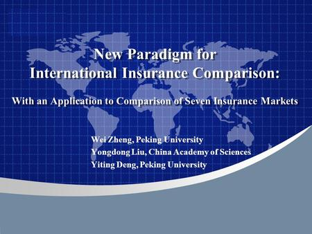 Company LOGO New Paradigm for International Insurance Comparison: With an Application to Comparison of Seven Insurance Markets Wei Zheng, Peking University.