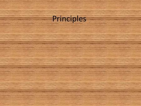 Principles. What do you think principles are? One thing is certain…the principles we're going to be talking about today are not MR. Lewis, or Mr. Anderson,