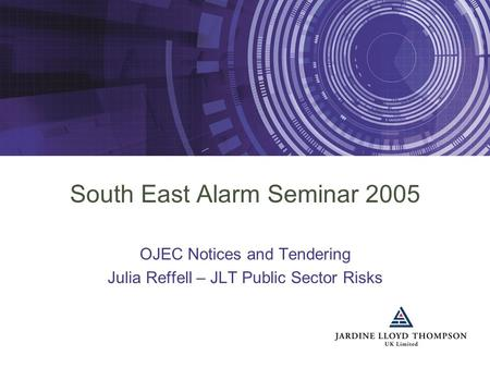 South East Alarm Seminar 2005 OJEC Notices and Tendering Julia Reffell – JLT Public Sector Risks.