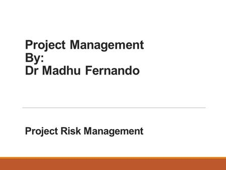 Project Management By: Dr Madhu Fernando Project Risk Management