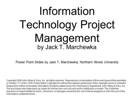 Information Technology Project Management by Jack T. Marchewka Power Point Slides by Jack T. Marchewka, Northern Illinois University Copyright 2006 John.