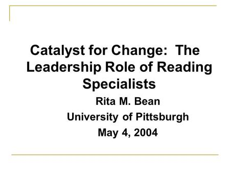 Catalyst for Change: The Leadership Role of Reading Specialists Rita M. Bean University of Pittsburgh May 4, 2004.