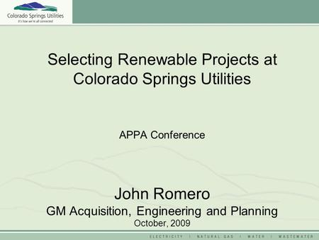 Selecting Renewable Projects at Colorado Springs Utilities APPA Conference John Romero GM Acquisition, Engineering and Planning October, 2009.