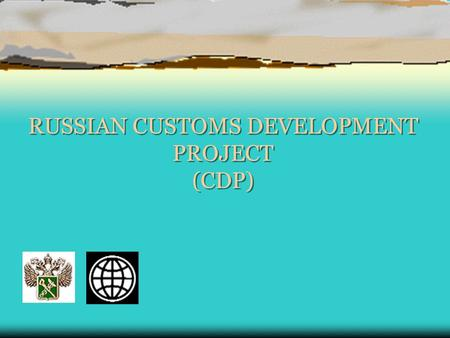 RUSSIAN CUSTOMS DEVELOPMENT PROJECT (CDP). Russia CDP.