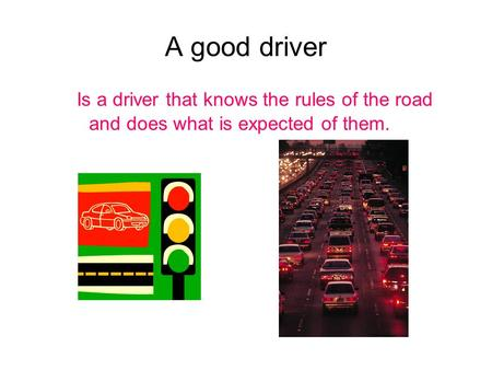 A good driver Is a driver that knows the rules of the road and does what is expected of them.