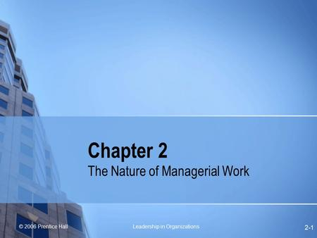 © 2006 Prentice Hall Leadership in Organizations 2-1 Chapter 2 The Nature of Managerial Work.