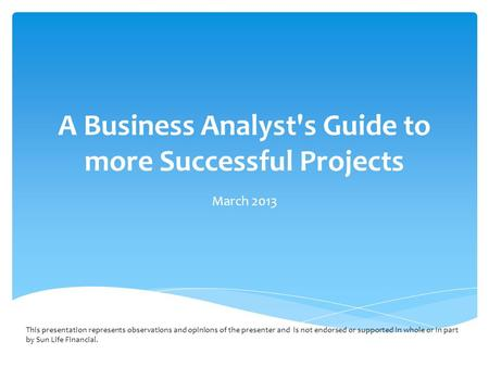 A Business Analyst's Guide to more Successful Projects March 2013 This presentation represents observations and opinions of the presenter and is not endorsed.