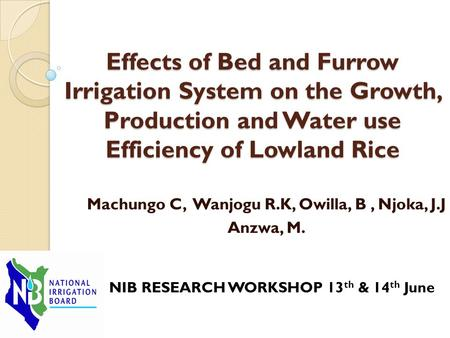 Machungo C, Wanjogu R.K, Owilla, B, Njoka, J.J Anzwa, M. NIB RESEARCH WORKSHOP 13 th & 14 th June Effects of Bed and Furrow Irrigation System on the Growth,