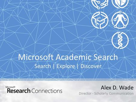 Microsoft Academic Search Search | Explore | Discover Alex D. Wade Director - Scholarly Communication.