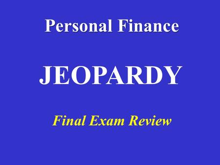 Personal Finance Final Exam Review JEOPARDY 100 Definitions Budgeting Banking Credit Insurance Potpourri 100 200 300 400 500 200 300 400 500 100 200.