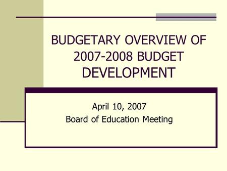BUDGETARY OVERVIEW OF 2007-2008 BUDGET DEVELOPMENT April 10, 2007 Board of Education Meeting.