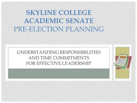 SKYLINE COLLEGE ACADEMIC SENATE PRE-ELECTION PLANNING UNDERSTANDING RESPONSIBILITIES AND TIME COMMITMENTS FOR EFFECTIVE LEADERSHIP.